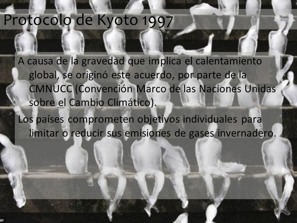 Protocolo de Kyoto 1997 A causa de la gravedad que implica el calentamiento global, se originó este acuerdo, por parte de la CMNUCC (Convención Marco de las Naciones Unidas sobre el Cambio Climático).
