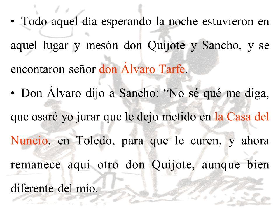 Todo aquel día esperando la noche estuvieron en aquel lugar y mesón don Quijote y Sancho, y se encontaron señor don Álvaro Tarfe. Don Álvaro dijo a Sa