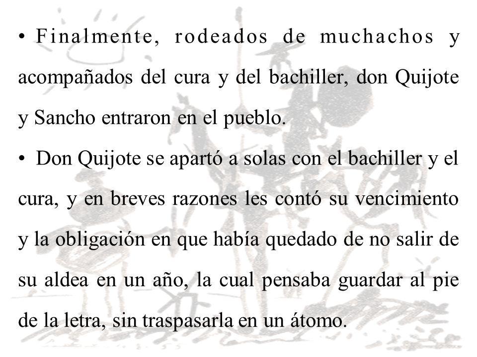 Finalmente, rodeados de muchachos y acompañados del cura y del bachiller, don Quijote y Sancho entraron en el pueblo. Don Quijote se apartó a solas co