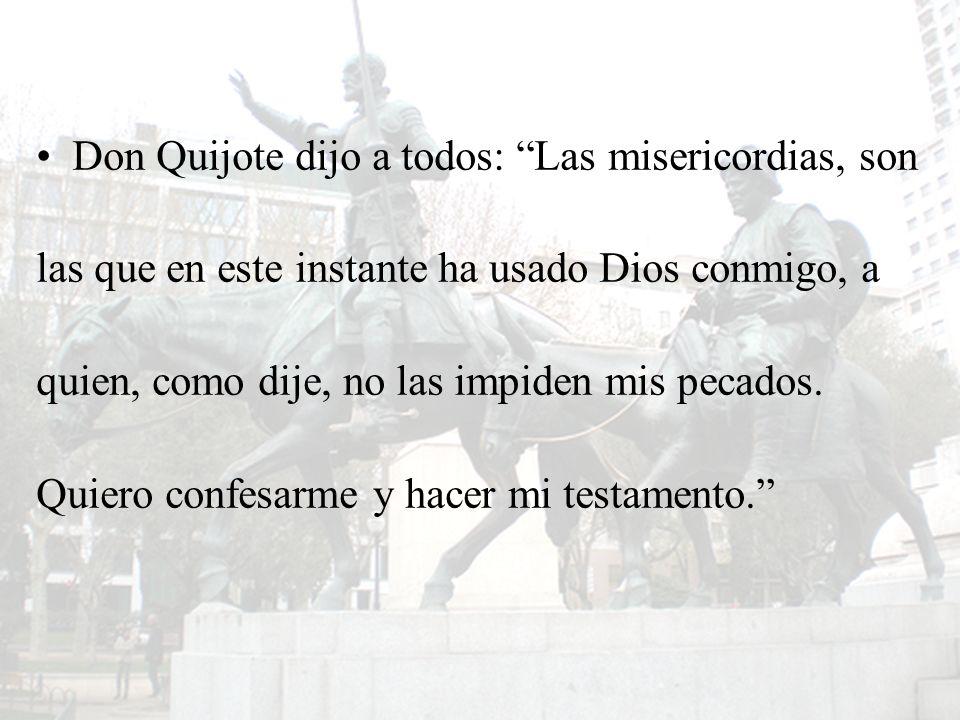 Don Quijote dijo a todos: Las misericordias, son las que en este instante ha usado Dios conmigo, a quien, como dije, no las impiden mis pecados. Quier