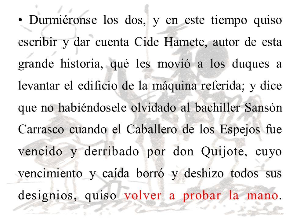 Durmiéronse los dos, y en este tiempo quiso escribir y dar cuenta Cide Hamete, autor de esta grande historia, qué les movió a los duques a levantar el