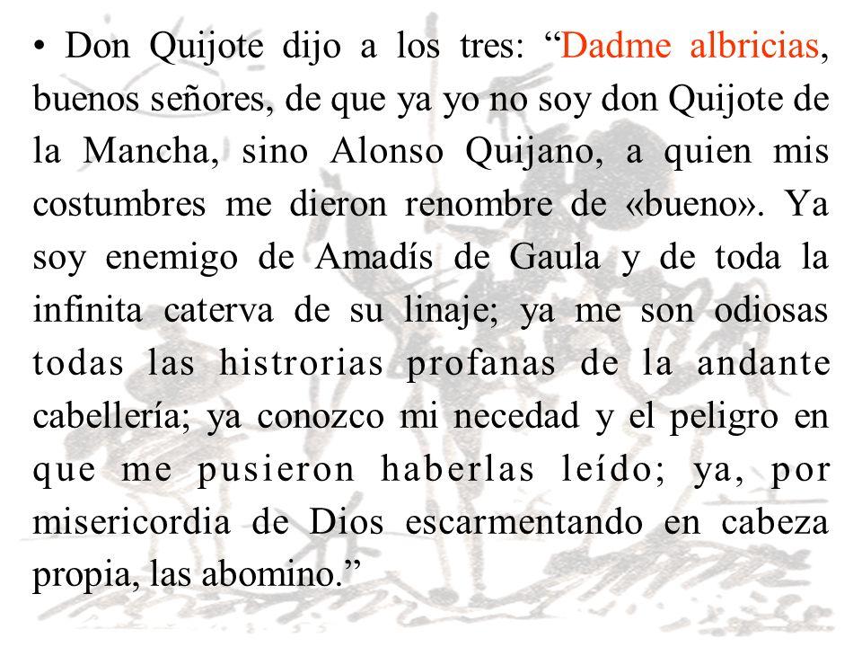 Don Quijote dijo a los tres: Dadme albricias, buenos señores, de que ya yo no soy don Quijote de la Mancha, sino Alonso Quijano, a quien mis costumbre