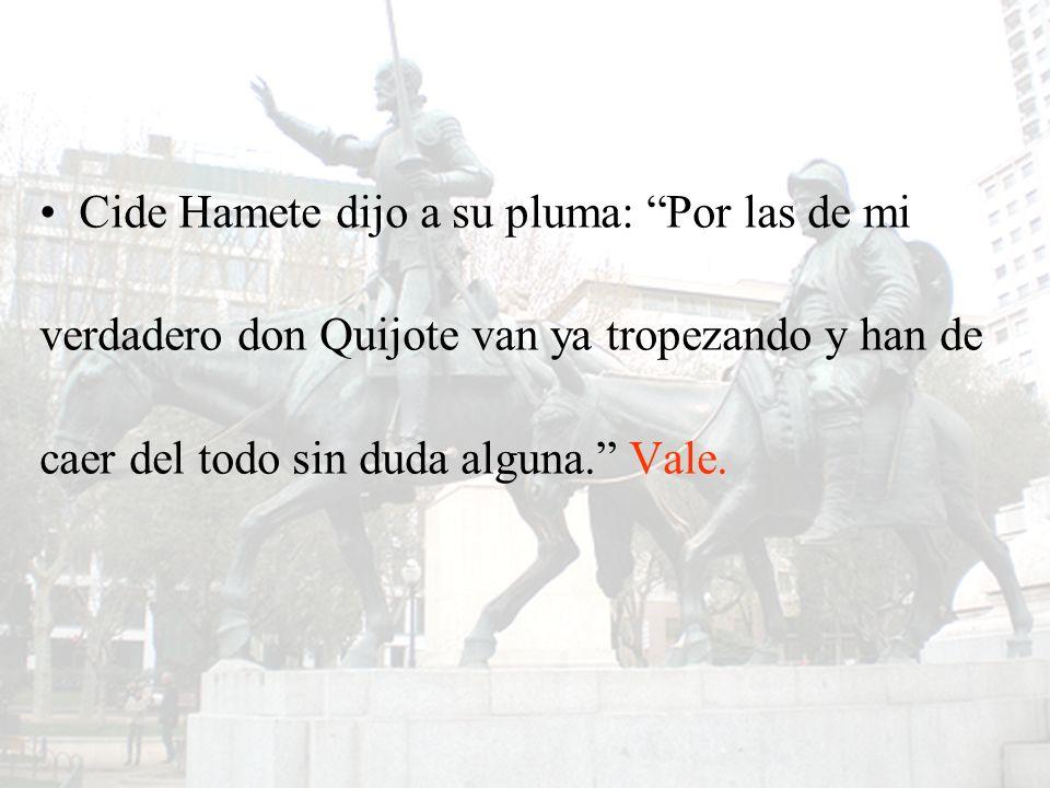 Cide Hamete dijo a su pluma: Por las de mi verdadero don Quijote van ya tropezando y han de caer del todo sin duda alguna. Vale.