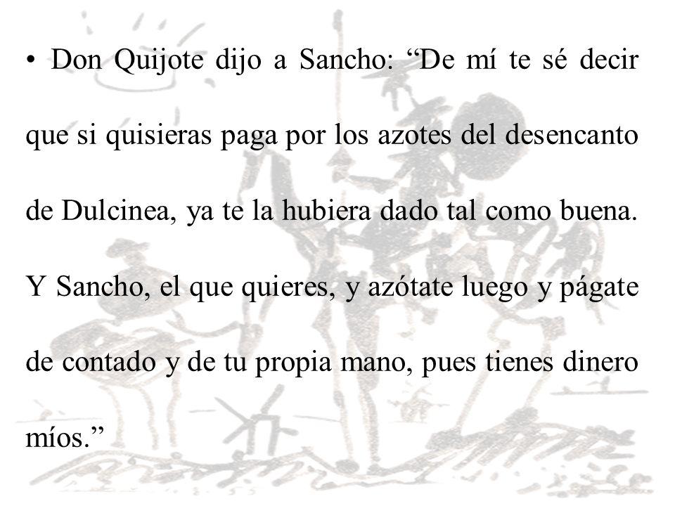 Don Quijote dijo a Sancho: De mí te sé decir que si quisieras paga por los azotes del desencanto de Dulcinea, ya te la hubiera dado tal como buena. Y