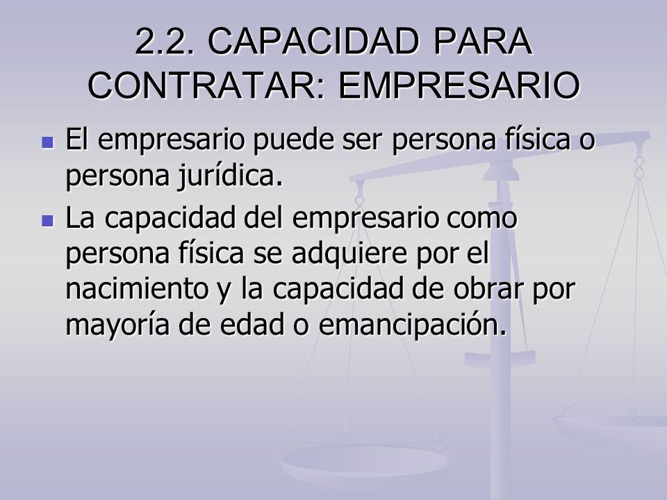 2.2. CAPACIDAD PARA CONTRATAR: EMPRESARIO El empresario puede ser persona física o persona jurídica. El empresario puede ser persona física o persona