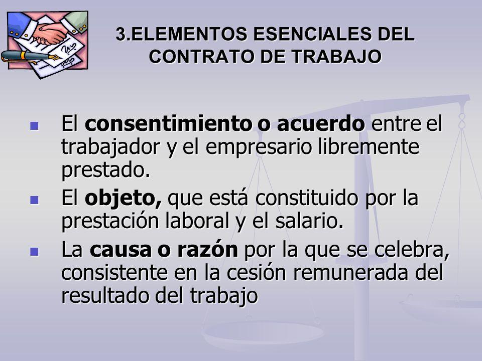 3.ELEMENTOS ESENCIALES DEL CONTRATO DE TRABAJO El consentimiento o acuerdo entre el trabajador y el empresario libremente prestado. El consentimiento
