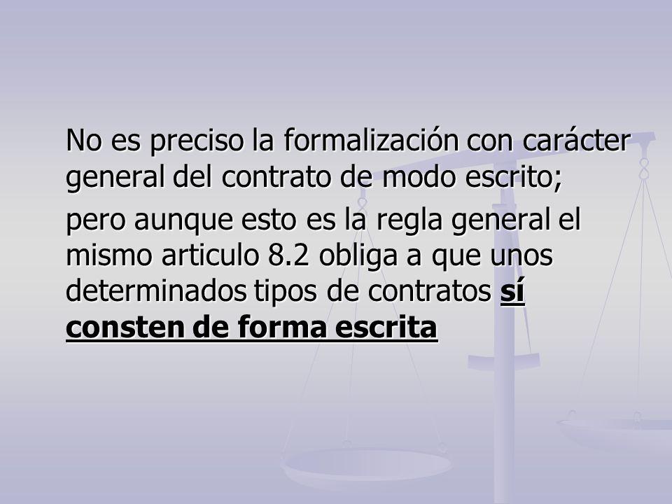 No es preciso la formalización con carácter general del contrato de modo escrito; pero aunque esto es la regla general el mismo articulo 8.2 obliga a