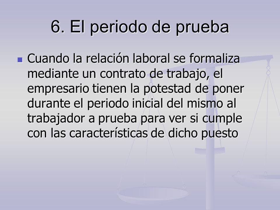 6. El periodo de prueba Cuando la relación laboral se formaliza mediante un contrato de trabajo, el empresario tienen la potestad de poner durante el