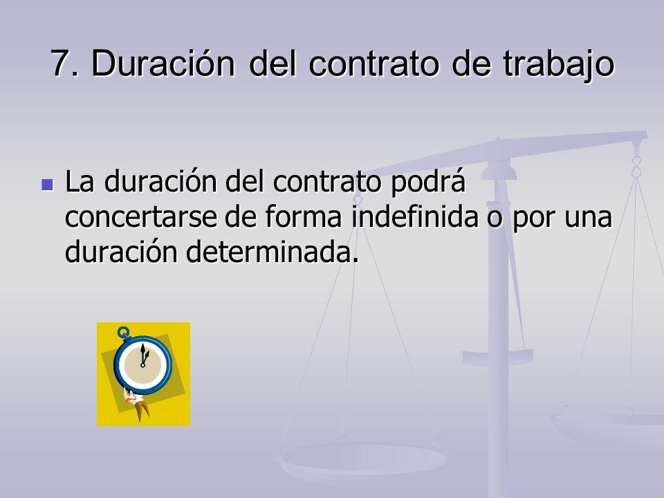 7. Duración del contrato de trabajo La duración del contrato podrá concertarse de forma indefinida o por una duración determinada. La duración del con