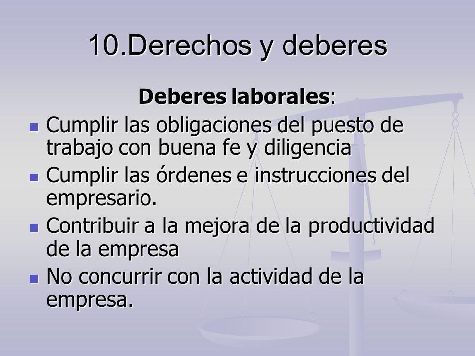 10.Derechos y deberes Deberes laborales: Cumplir las obligaciones del puesto de trabajo con buena fe y diligencia Cumplir las obligaciones del puesto