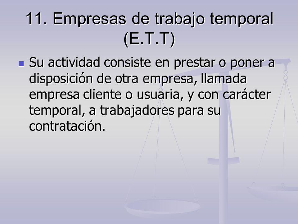 11. Empresas de trabajo temporal (E.T.T) Su actividad consiste en prestar o poner a disposición de otra empresa, llamada empresa cliente o usuaria, y