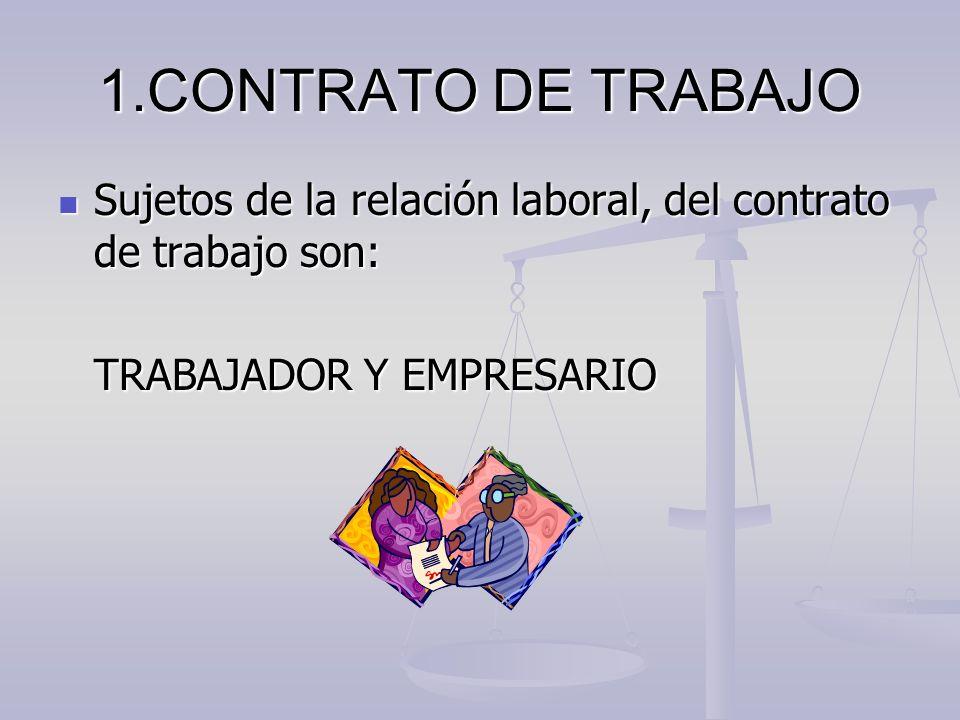 1.CONTRATO DE TRABAJO En el contrato de trabajo se manifiesta la voluntad de las partes: EMPRESARIO Y TRABAJADOR, POR LA QUE EL TRABAJADOR SE COMPROMETE A PRESTAR DETERMINADOS SERVICIOS BAJO LA DIRECCIÓN DEL EMPRESARIO RECIBIENDO A CAMBIO UNA RETRIBUCIÓN.