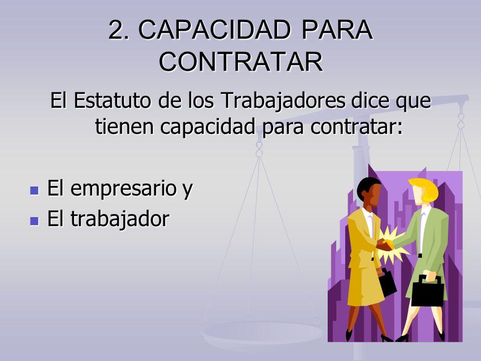 2. CAPACIDAD PARA CONTRATAR El Estatuto de los Trabajadores dice que tienen capacidad para contratar: El empresario y El empresario y El trabajador El