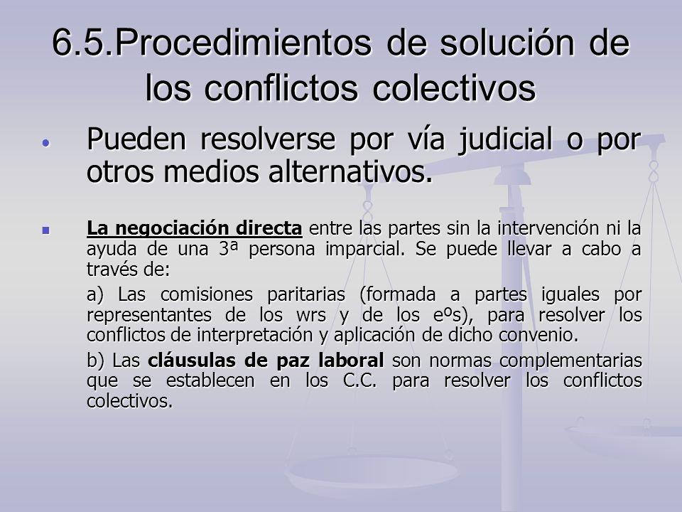 6.5.Procedimientos de solución de los conflictos colectivos Pueden resolverse por vía judicial o por otros medios alternativos. Pueden resolverse por