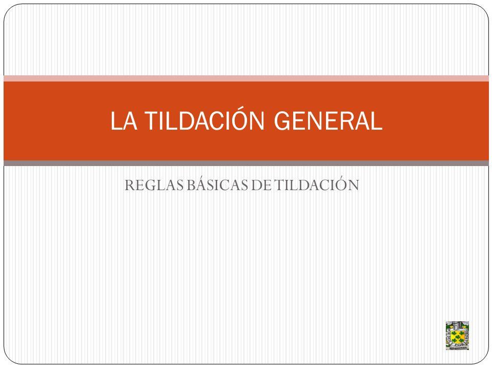 REGLAS BÁSICAS DE TILDACIÓN LA TILDACIÓN GENERAL