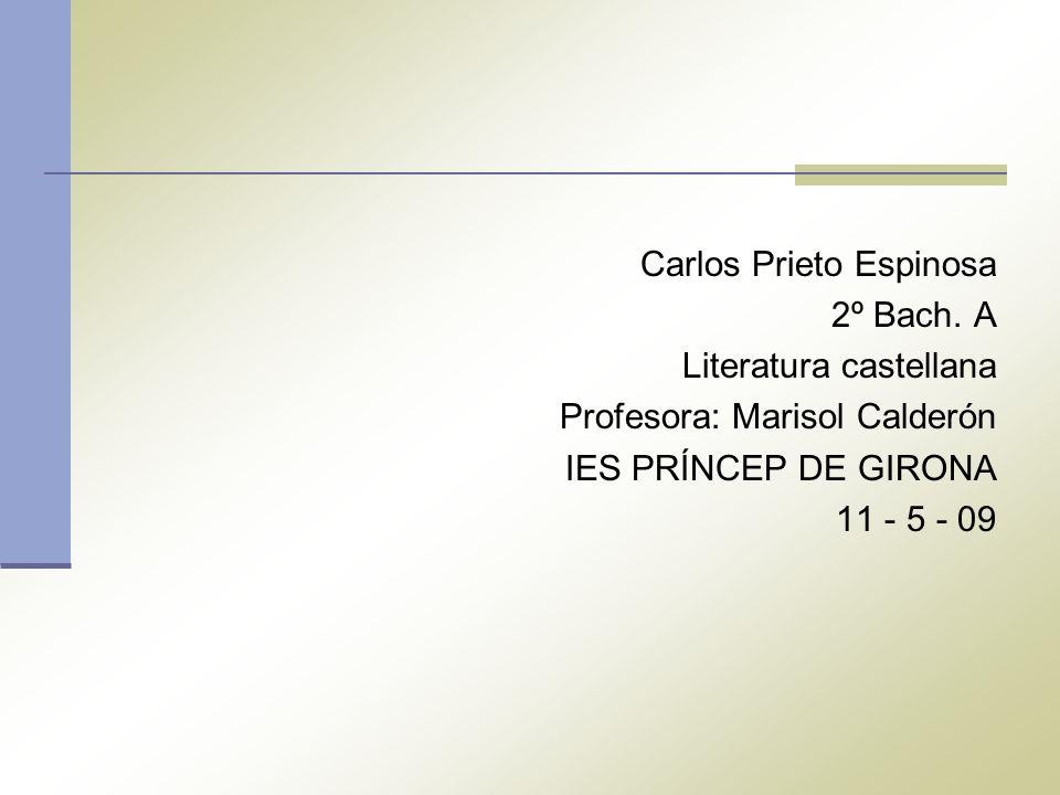 Carlos Prieto Espinosa 2º Bach. A Literatura castellana Profesora: Marisol Calderón IES PRÍNCEP DE GIRONA 11 - 5 - 09