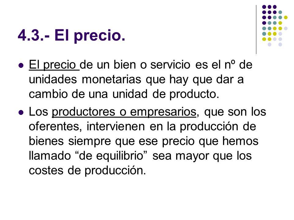 4.3.- El precio. El precio de un bien o servicio es el nº de unidades monetarias que hay que dar a cambio de una unidad de producto. Los productores o