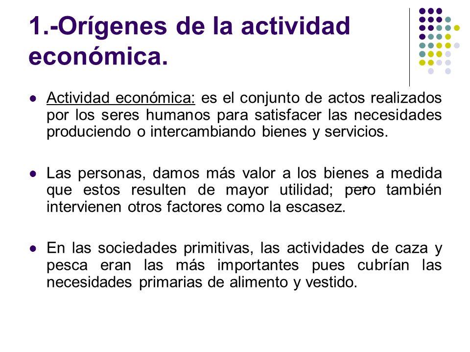 1.-Orígenes de la actividad económica. Actividad económica: es el conjunto de actos realizados por los seres humanos para satisfacer las necesidades p