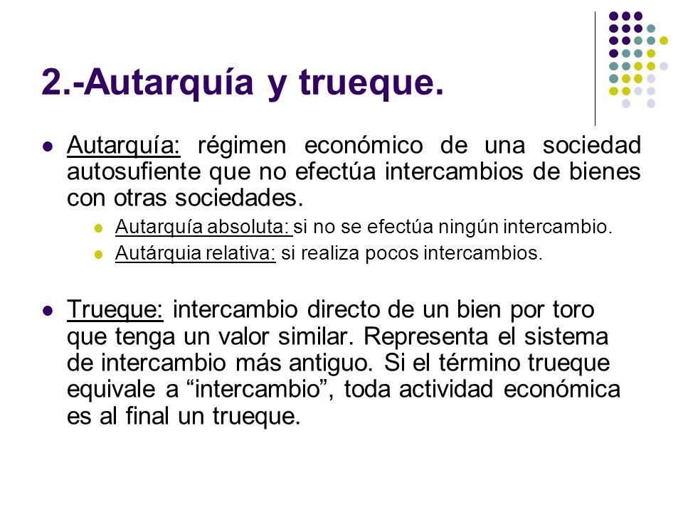 2.-Autarquía y trueque. Autarquía: régimen económico de una sociedad autosufiente que no efectúa intercambios de bienes con otras sociedades. Autarquí