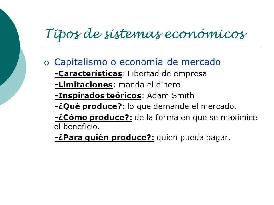 Tipos de sistemas económicos Capitalismo o economía de mercado -Características: Libertad de empresa -Limitaciones: manda el dinero -Inspirados teóric