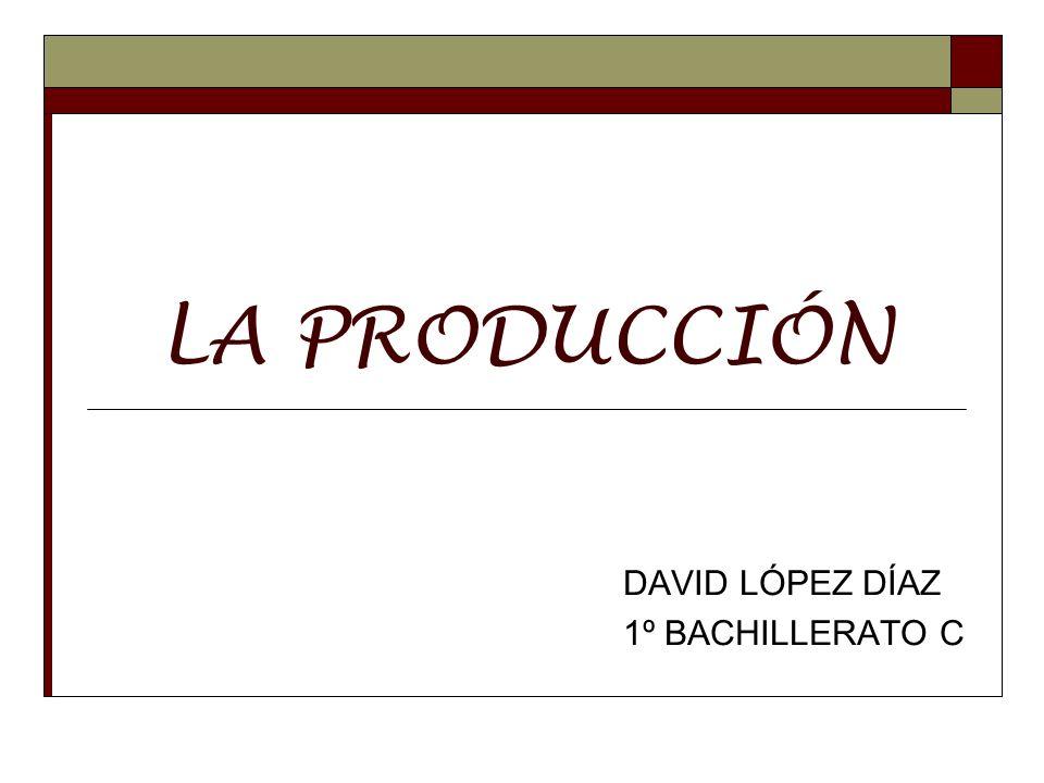 LA PRODUCCIÓN DAVID LÓPEZ DÍAZ 1º BACHILLERATO C