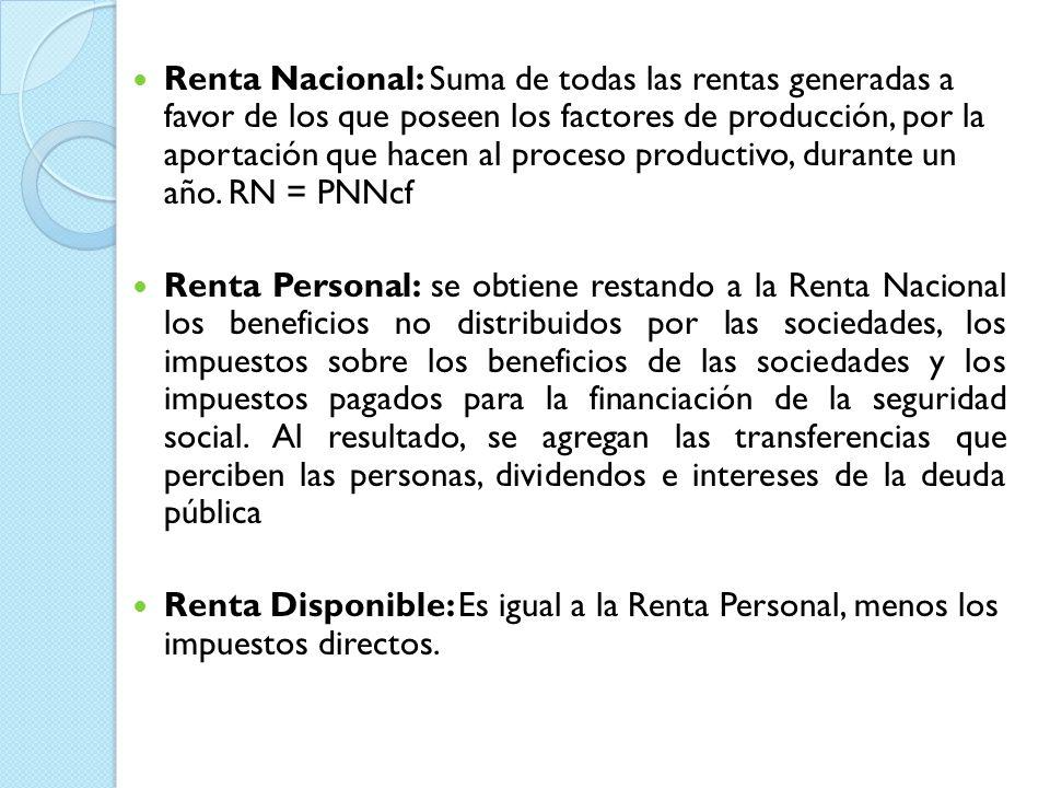 Renta Nacional: Suma de todas las rentas generadas a favor de los que poseen los factores de producción, por la aportación que hacen al proceso produc