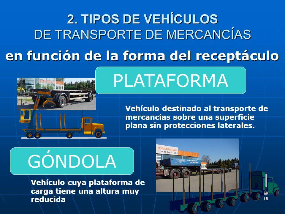 17 2. TIPOS DE VEHÍCULOS DE TRANSPORTE DE MERCANCÍAS en función de la forma del receptáculo Vehículo destinado al transporte de mercancías en un recep