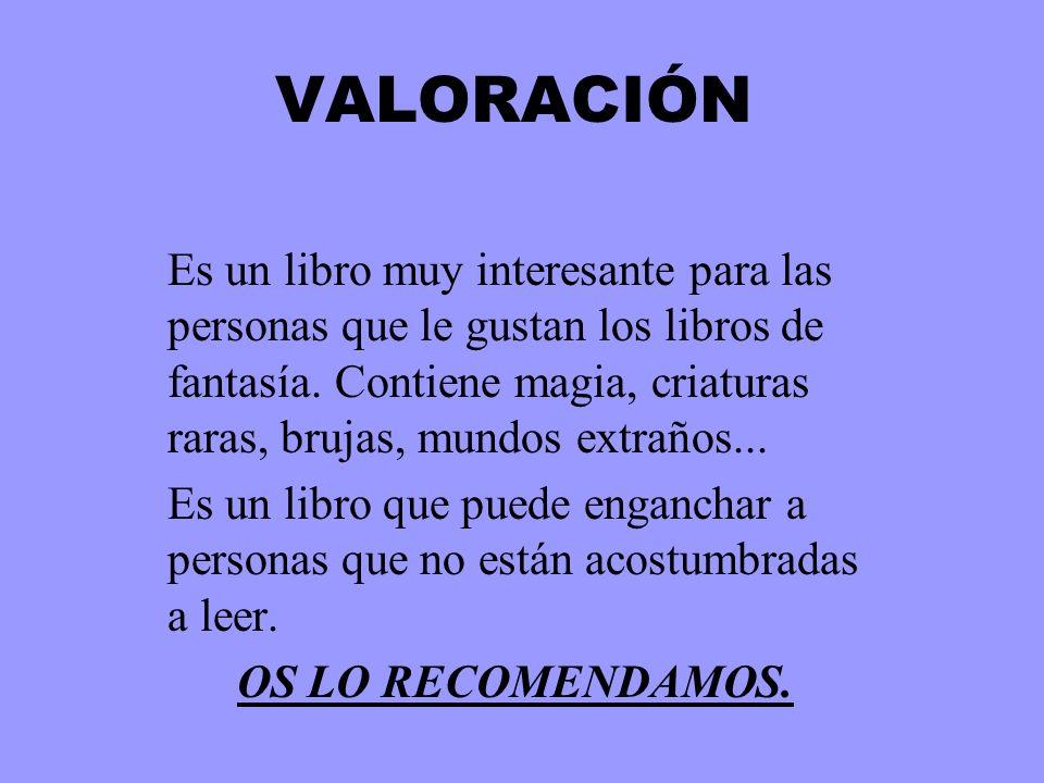 VALORACIÓN Es un libro muy interesante para las personas que le gustan los libros de fantasía. Contiene magia, criaturas raras, brujas, mundos extraño