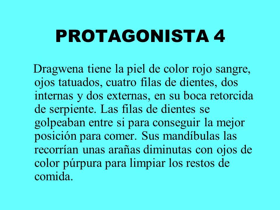 PROTAGONISTA 4 Dragwena tiene la piel de color rojo sangre, ojos tatuados, cuatro filas de dientes, dos internas y dos externas, en su boca retorcida