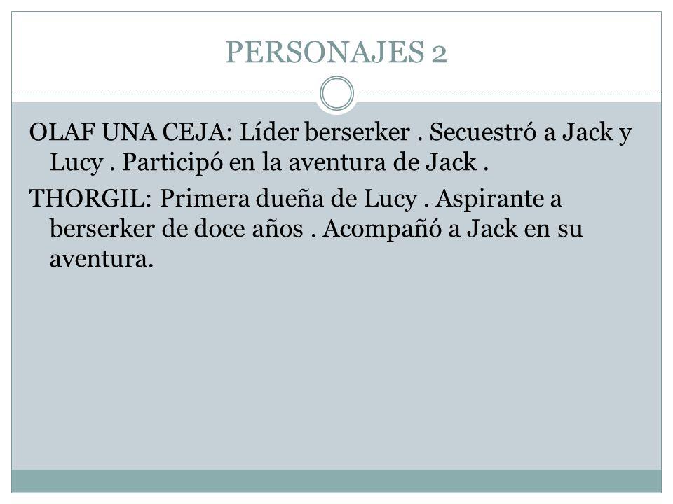 PERSONAJES 2 OLAF UNA CEJA: Líder berserker. Secuestró a Jack y Lucy. Participó en la aventura de Jack. THORGIL: Primera dueña de Lucy. Aspirante a be
