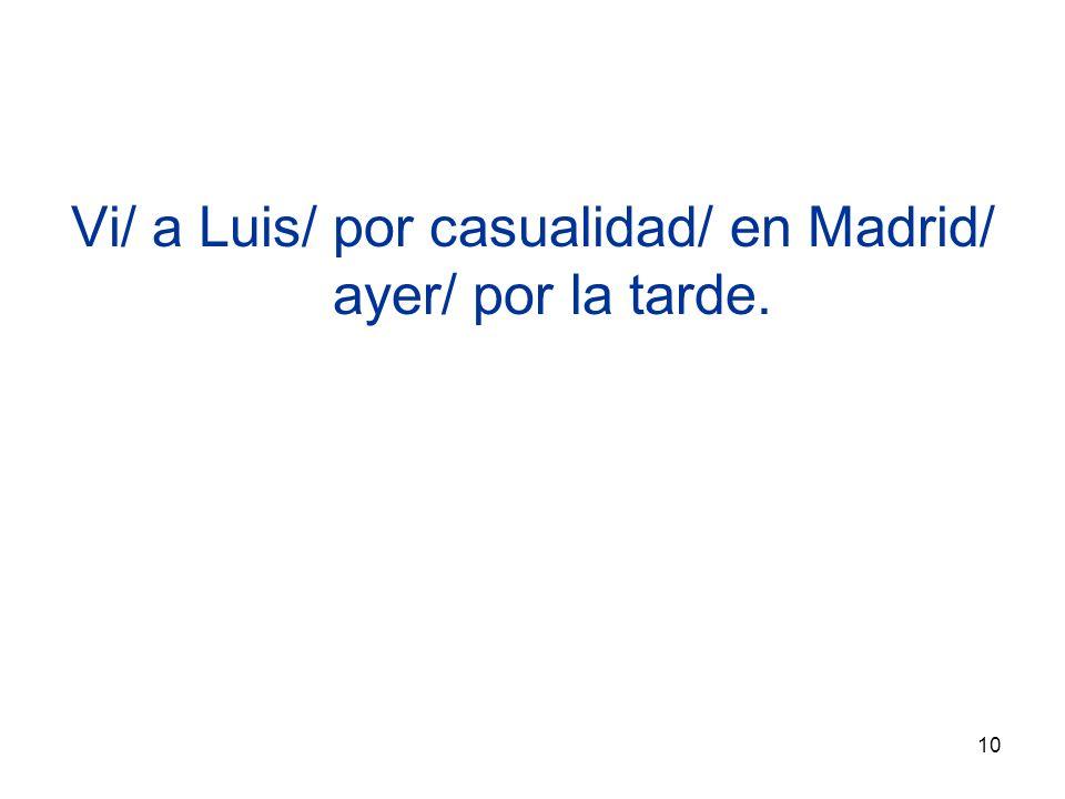 10 Vi/ a Luis/ por casualidad/ en Madrid/ ayer/ por la tarde.