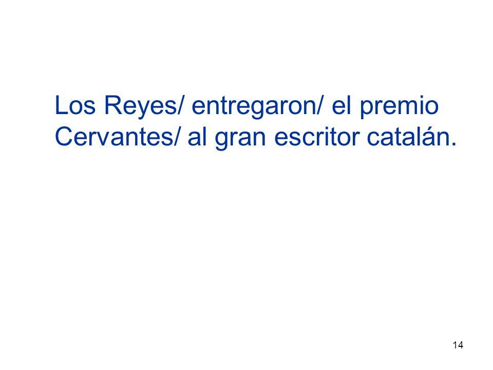 14 Los Reyes/ entregaron/ el premio Cervantes/ al gran escritor catalán.