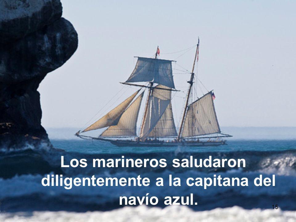15 Los marineros saludaron diligentemente a la capitana del navío azul.
