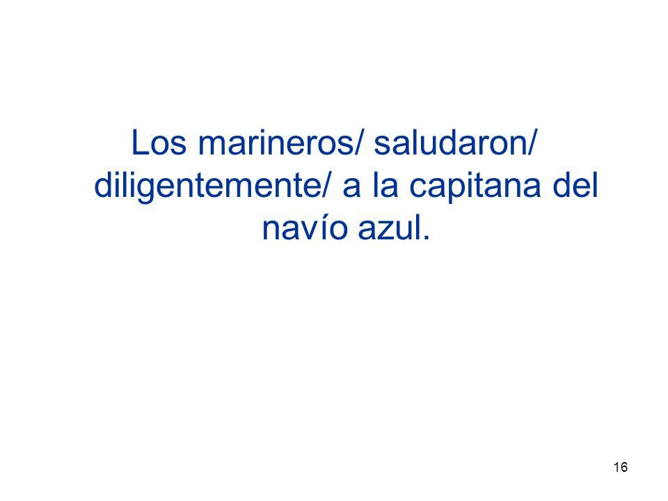 16 Los marineros/ saludaron/ diligentemente/ a la capitana del navío azul.