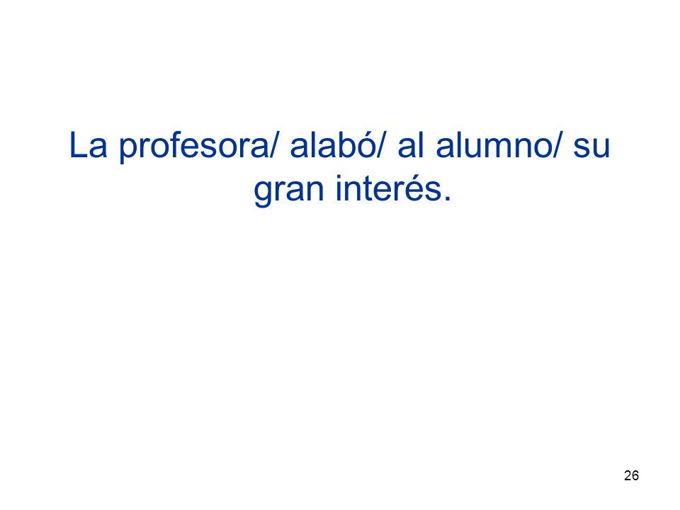 26 La profesora/ alabó/ al alumno/ su gran interés.
