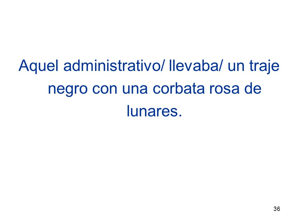 36 Aquel administrativo/ llevaba/ un traje negro con una corbata rosa de lunares.
