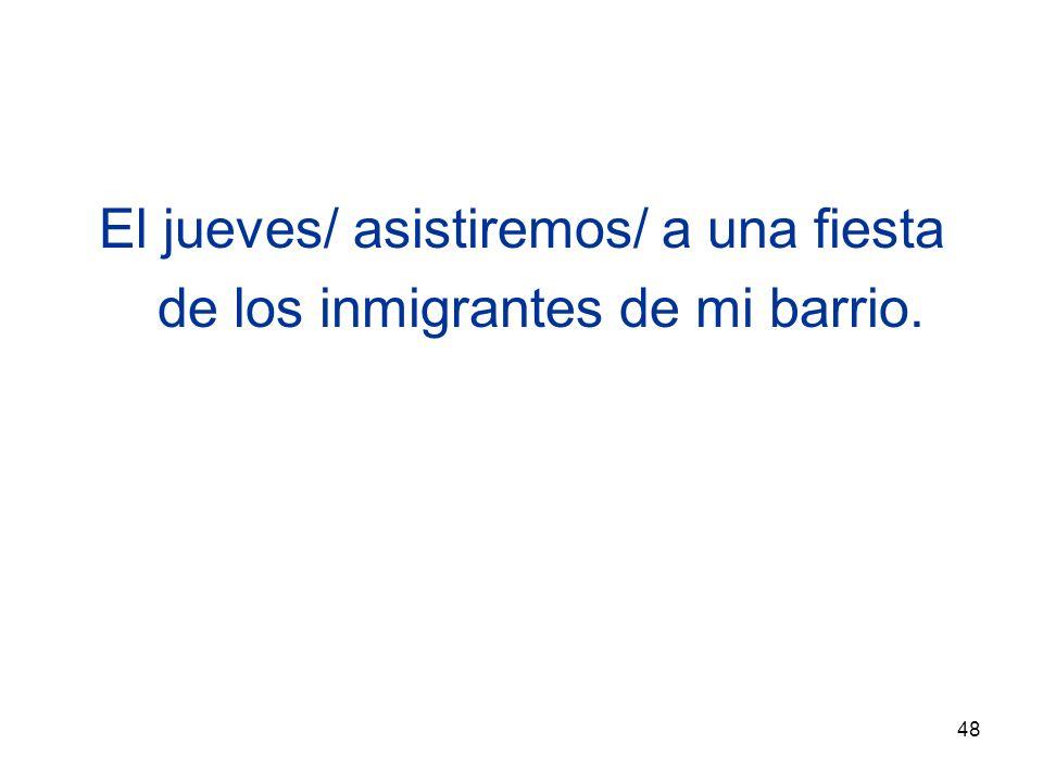 48 El jueves/ asistiremos/ a una fiesta de los inmigrantes de mi barrio.