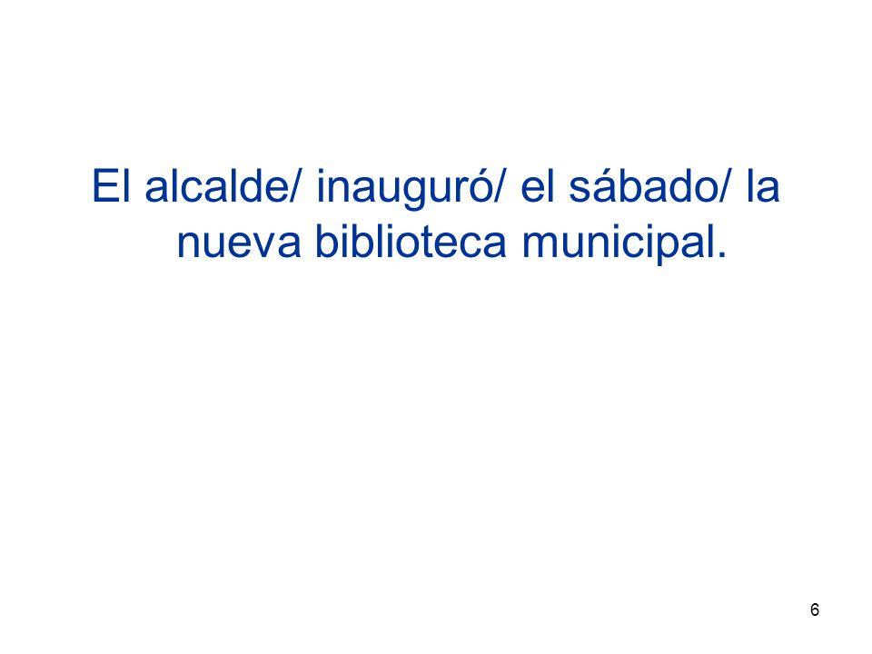 6 El alcalde/ inauguró/ el sábado/ la nueva biblioteca municipal.