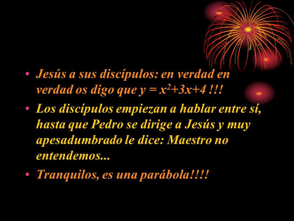 Jesús a sus discípulos: en verdad en verdad os digo que y = x 2 +3x+4 !!! Los discípulos empiezan a hablar entre sí, hasta que Pedro se dirige a Jesús