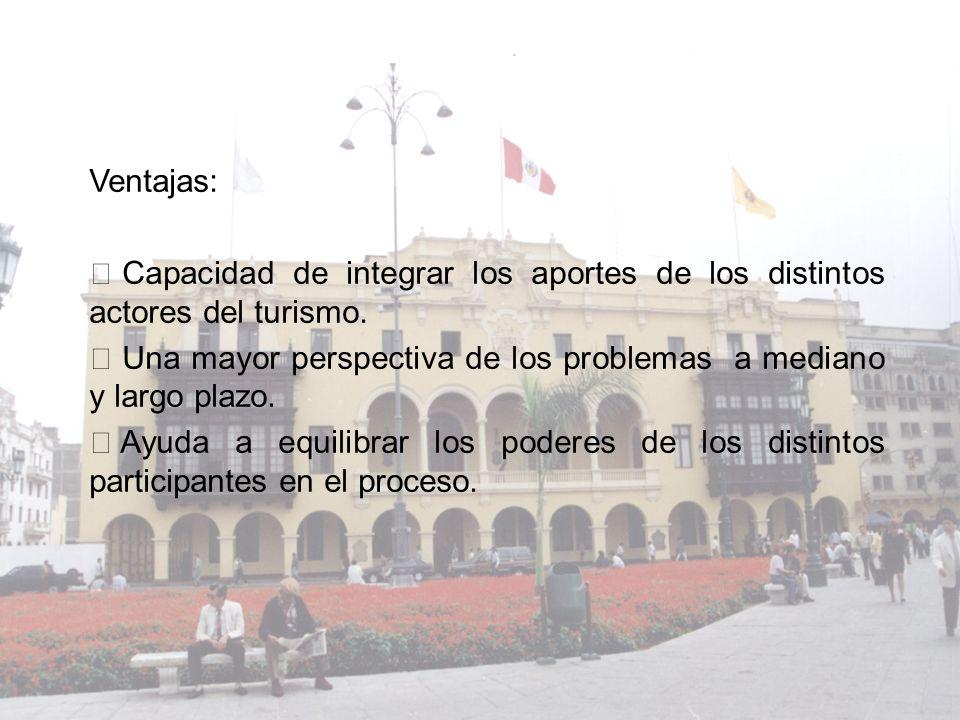 Ventajas: Ÿ Capacidad de integrar los aportes de los distintos actores del turismo. Ÿ Una mayor perspectiva de los problemas a mediano y largo plazo.