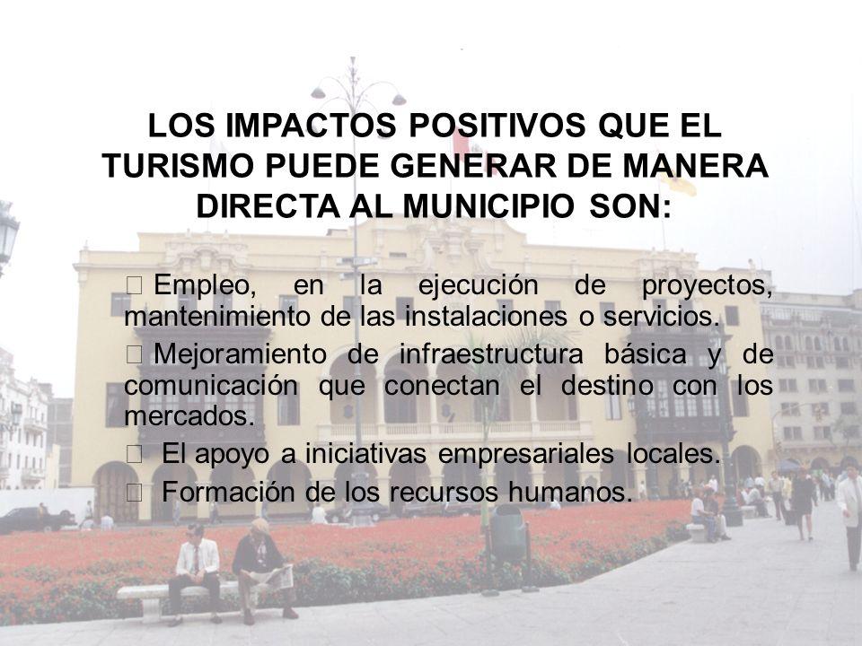 LOS IMPACTOS POSITIVOS QUE EL TURISMO PUEDE GENERAR DE MANERA DIRECTA AL MUNICIPIO SON: Ÿ Empleo, en la ejecución de proyectos, mantenimiento de las i