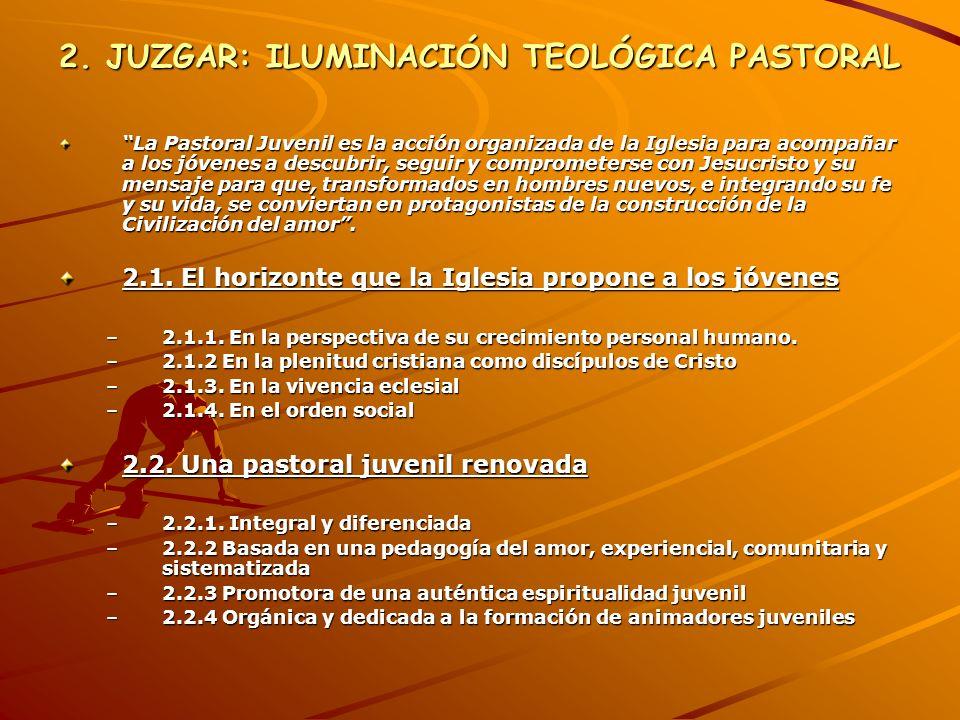 2. JUZGAR: ILUMINACIÓN TEOLÓGICA PASTORAL La Pastoral Juvenil es la acción organizada de la Iglesia para acompañar a los jóvenes a descubrir, seguir y