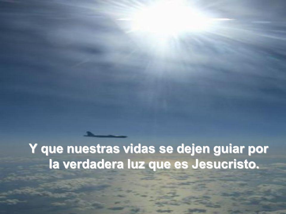 Y que nuestras vidas se dejen guiar por la verdadera luz que es Jesucristo.