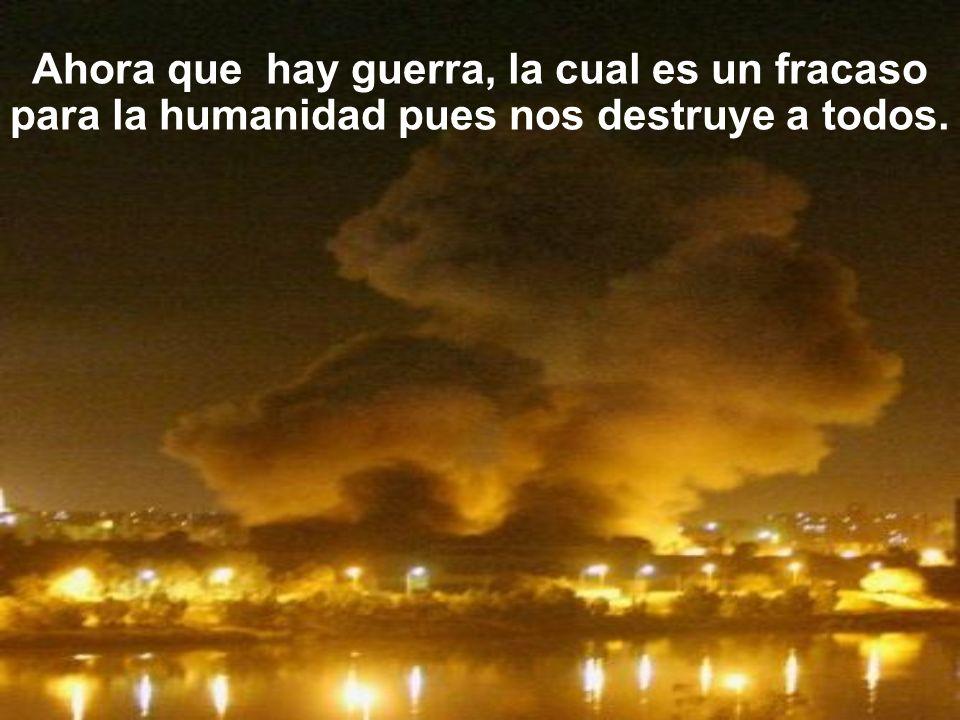 Ahora que hay guerra, la cual es un fracaso para la humanidad pues nos destruye a todos.