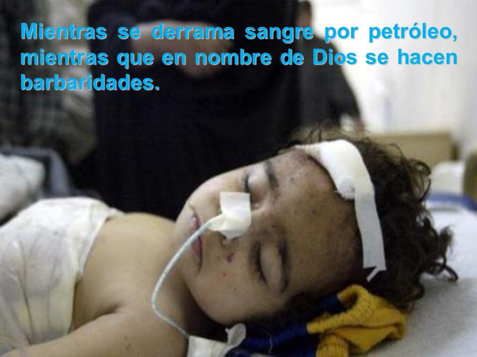 Mientras se derrama sangre por petróleo, mientras que en nombre de Dios se hacen barbaridades.