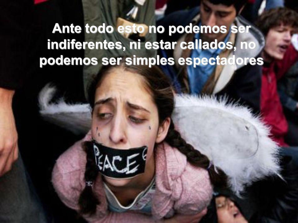 Ante todo esto no podemos ser indiferentes, ni estar callados, no podemos ser simples espectadores
