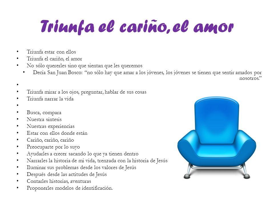 Triunfa el cariño, el amor Triunfa estar con ellos Triunfa el cariño, el amor No sólo quererles sino que sientan que les queremos Decía San Juan Bosco