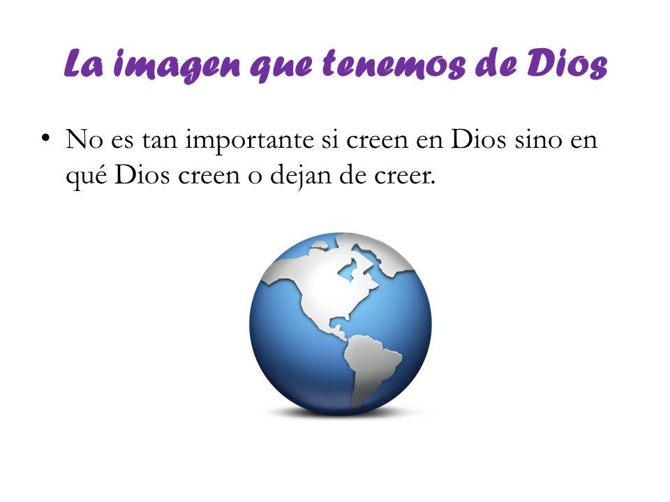 La imagen que tenemos de Dios No es tan importante si creen en Dios sino en qué Dios creen o dejan de creer.