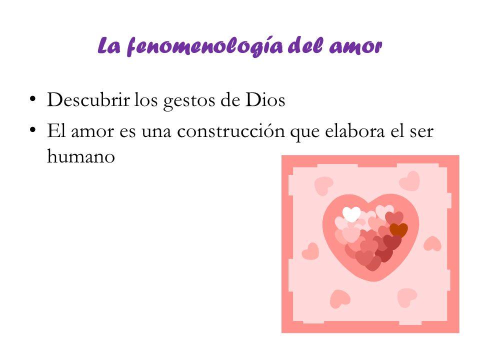 La fenomenología del amor Descubrir los gestos de Dios El amor es una construcción que elabora el ser humano