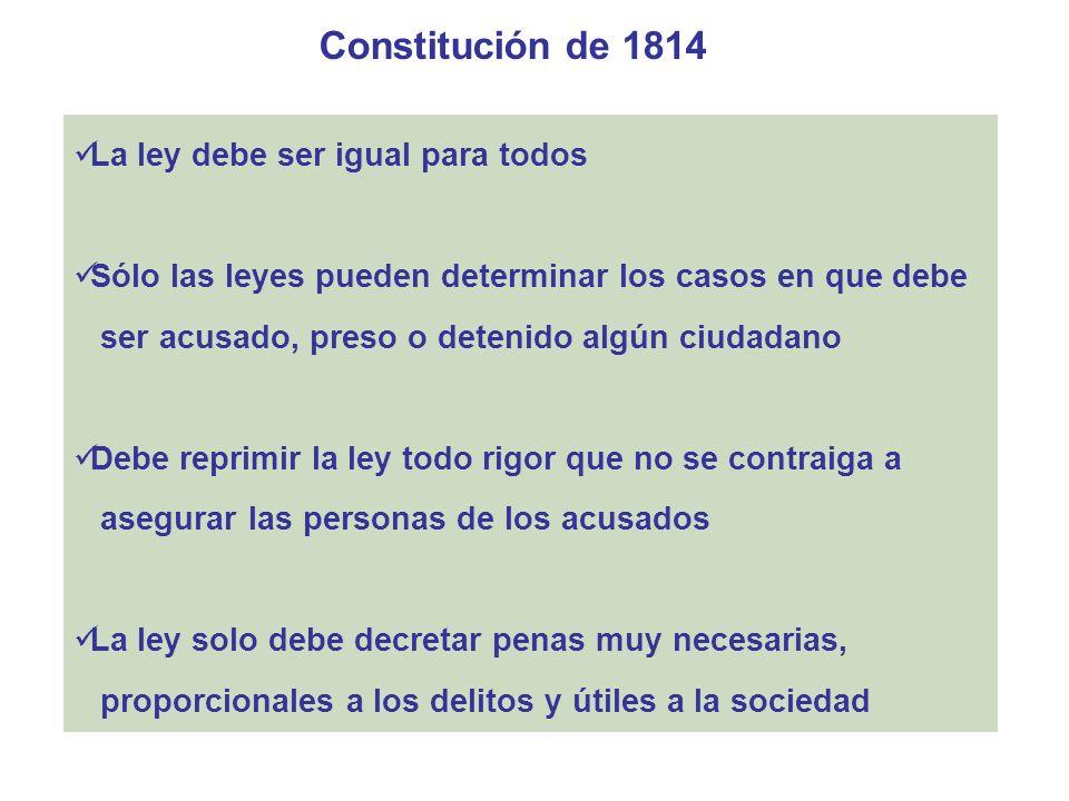 Constitución de 1814 La felicidad del pueblo y de cada uno de los ciudadanos consiste en el goce de igualdad, seguridad, propiedad y libertad Todo ciudadano se reputa inocente, mientras no se declare culpado Ninguno debe ser juzgado ni sentenciado, sino después de haber sido oído legalmente